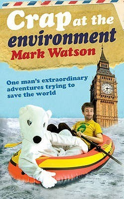 Crap At The Environment: A Year In The Life Of One Man Trying To Save The Planet  by  Mark Watson