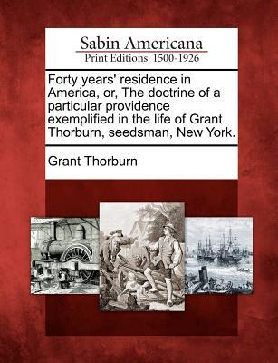 Forty Years Residence in America, Or, the Doctrine of a Particular Providence Exemplified in the Life of Grant Thorburn, Seedsman, New York.  by  Grant Thorburn