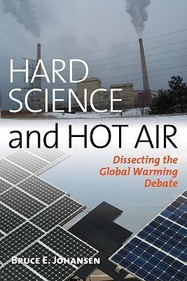 Hard Science and Hot Air: Dissecting the Global Warming Debate Bruce Elliott Johansen