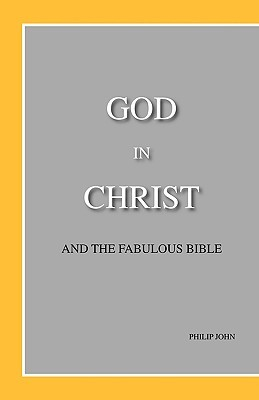 God in Christ and the Fabulous Bible Philip John