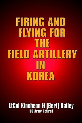 Firing and Flying for the Field Artillery in Korea  by  Kincheon Bailey