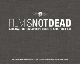 Film Is Not Dead: A Digital Photographers Guide to Shooting Film  by  Jonathan Canlas