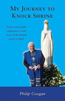 My Journey to Knock Shrine: From a Near Death Experience, a True Story of the Healing Power of Faith Philip Coogan