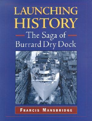 Launching History: The Saga of Burrard Dry Dock Francis Mansbridge