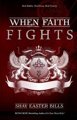 When Faith Fights: Real Battles. Real Scars. Real Victory Shay Easter Bills