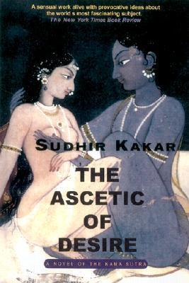 The Ascetic of Desire: A Novel of the Kama Sutra Sudhir Kakar