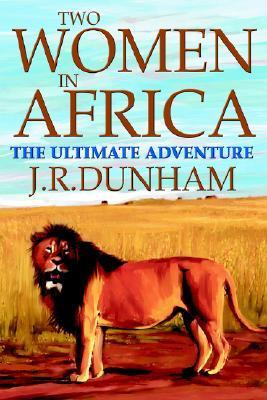 Two Women in Africa: The Ultimate Adventure J.R. Dunham