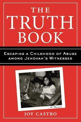 The Truth Book: Escaping a Childhood of Abuse Among Jehovahs Witnesses Joy Castro