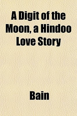 A Digit of the Moon, a Hindoo Love Story F.W. Bain