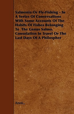 Salmonia or Fly-Fishing - In a Series of Conversations with Some Accounts of the Habits of Fishes Belonging to the Genus Salmo. Consolation in Travel Anonymous