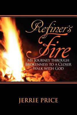 Refiners Fire: My Journey through Brokenness to a Closer Walk  by  Jerrie Price