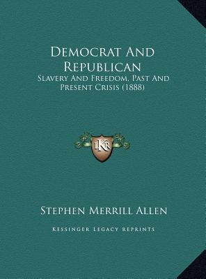 Democrat And Republican: Slavery And Freedom, Past And Present Crisis (1888)  by  Stephen Merrill Allen