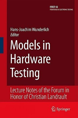 Models in Hardware Testing: Lecture Notes of the Forum in Honor of Christian Landrault  by  Hans-Joachim Wunderlich