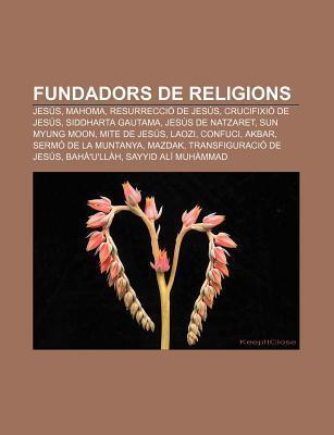 Fundadors de Religions: Jes S, Mahoma, Resurrecci de Jes S, Crucifixi de Jes S, Siddharta Gautama, Jes?s de Natzaret, Sun Myung Moon Source Wikipedia