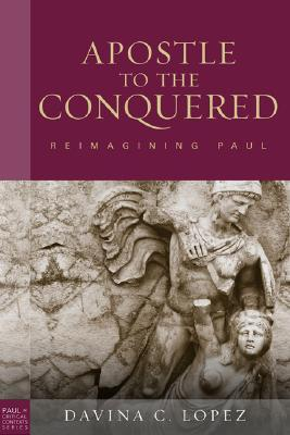 Apostle to the Conquered: Reimaging Pauls Mission Davina C. Lopez