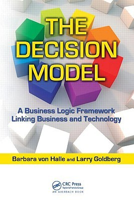 The Decision Model: A Business Logic Framework Linking Business and Technology  by  Barbara von Halle