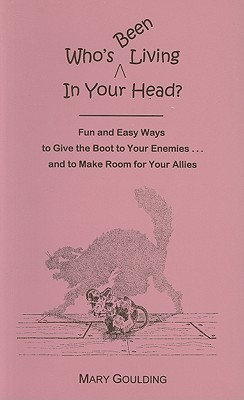 Whos Been Living in Your Head?: Fun and Easy Ways to Give the Boot to Your Enemies... and to Make Room for Your Allies Mary McClure Goulding