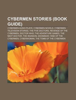 Cybermen Stories (Book Guide): Cybermen Audio Plays, Cybermen Novels, Cybermen Television Stories, the Five Doctors, Revenge of the Cybermen Books LLC