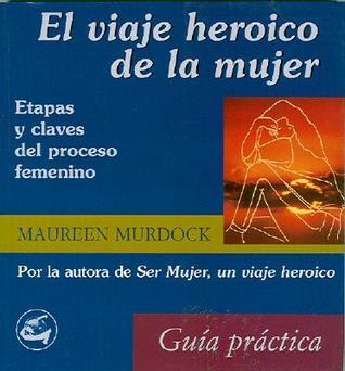 El Viaje Heroico de La Mujer: Etapas y Claves del Proceso Femenino: Guia Practica  by  Maureen Murdock