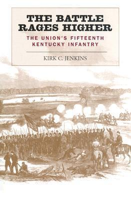 The Battle Rages Higher: The Unions Fifteenth Kentucky Infantry  by  Kirk C. Jenkins