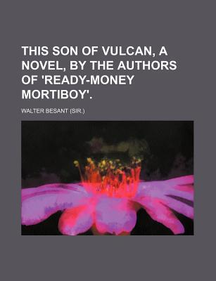 This Son of Vulcan, a Novel,  by  the Authors of Ready-Money Mortiboy. by Walter Besant