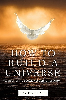 How to Build a Universe: A Study of the Genesis Account of Creation  by  David W. Glaze