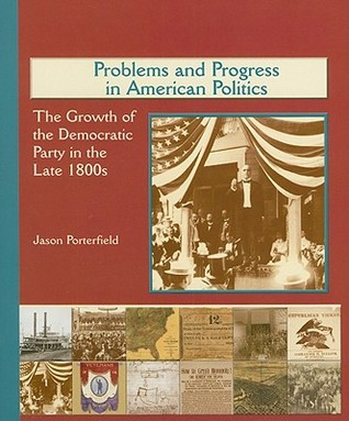 Problems and Progress in American Politics: The Growth of the Democratic Party in the Late 1800s  by  Jason Porterfield