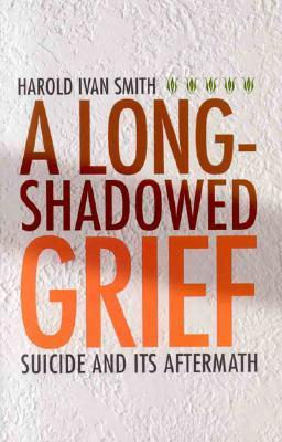 A Long-Shadowed Grief: Suicide and Its Aftermath  by  Harold Ivan Smith