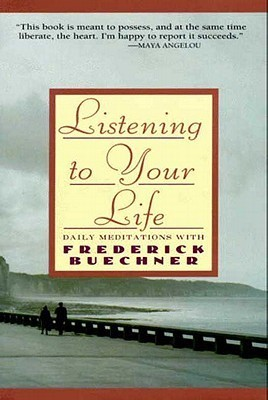 Listening to Your Life: Daily Meditations with Frederick Buechne Frederick Buechner