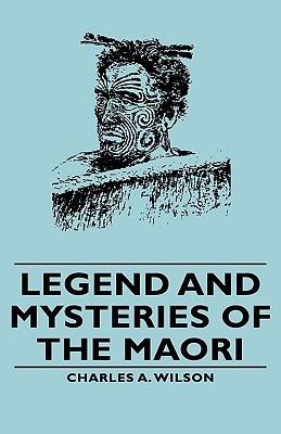 Legend and Mysteries of the Maori  by  Charles A. Wilson