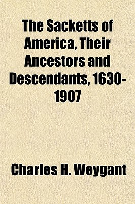 The Sacketts of America, Their Ancestors and Descendants, 16the Sacketts of America, Their Ancestors and Descendants, 1630-1907 30-1907 Charles H. Weygant