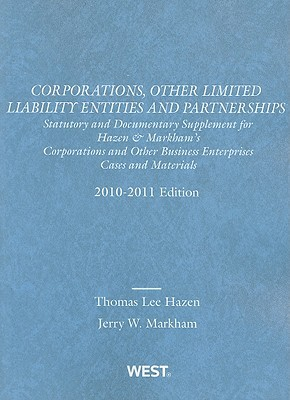 Corporations, Other Limited Liability Entities and Partnerships: Statutory and Documentary Supplement for Hazen & Markhams Corporations and Other Business Enterprises, Cases and Materials Thomas Lee Hazen