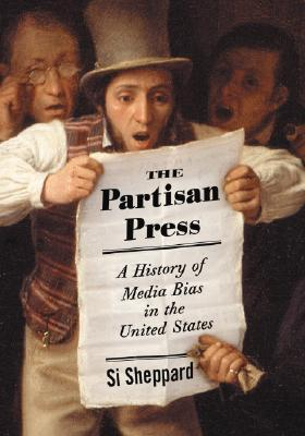 The Partisan Press: A History of Media Bias in the United States  by  Si Sheppard