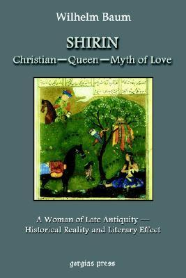 Shirin: Christian Queen Myth Of Love: A Woman Of Late Antiquity: Historical Reality And Literary Effect  by  W. Baum