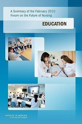 Education: A Summary of the February 2010 Forum on the Future of Nursing  by  Committee on the Robert Wood Johnson Fou