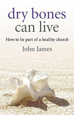 Dry Bones Can Live: How to Be Part of a Healthy Church  by  John James