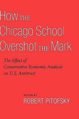 How the Chicago School Overshot the Mark: The Efect of Conservative Economic Analysis on U.S. Antitrust Robert Pitofsky