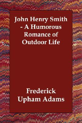 John Henry Smith - A Humorous Romance of Outdoor Life Frederick Upham Adams