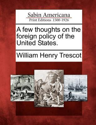 A Few Thoughts on the Foreign Policy of the United States.  by  William Henry Trescot