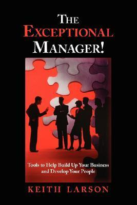 The Exceptional Manager! Tools to Help Build Up Your Business and Develop Your People Keith Larson