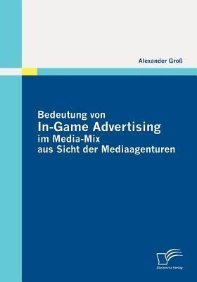 Bedeutung Von In-Game Advertising Im Media-Mix Aus Sicht Der Mediaagenturen Alexander Gro