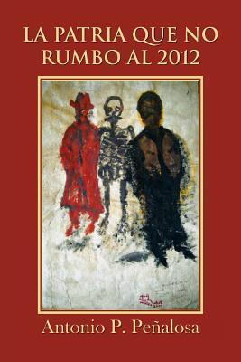La Patria Que No Rumbo Al 2012  by  Antonio P. Pe Alosa