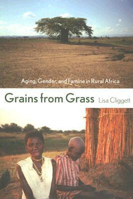 Grains from Grass: Aging, Gender, and Famine in Rural Africa Lisa Cliggett
