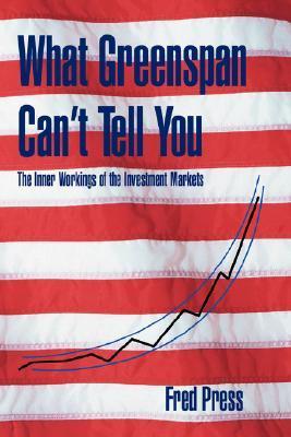 What Greenspan Cant Tell You: The Inner Workings of the Investment Markets Fred Press