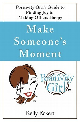 Make Someones Moment: Positivity Girls Guide to Finding Joy in Making Others Happy Kelly Eckert