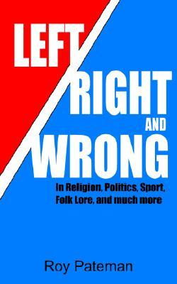 Left, Right and Wrong: In Religion, Politics, Sport, Folk Lore, and Much More Roy Pateman