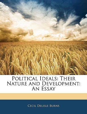 Political Ideals: Their Nature and Development: An Essay Cecil Delisle Burns