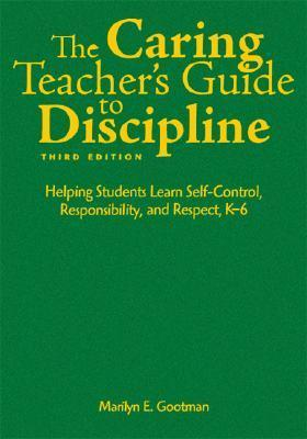 The Caring Teachers Guide to Discipline: Helping Students Learn Self-Control, Responsibility, and Respect, K-6  by  Marilyn E. Gootman
