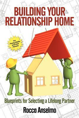 Building Your Relationship Home: Blueprints for Selecting a Lifelong Partner  by  Rocco Anselmo