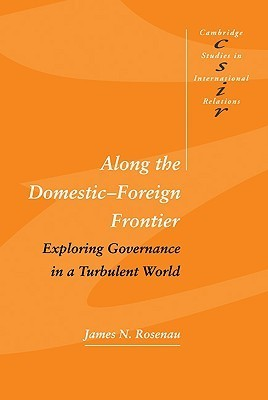 Along the Domestic-Foreign Frontier: Exploring Governance in a Turbulent World  by  James N. Rosenau